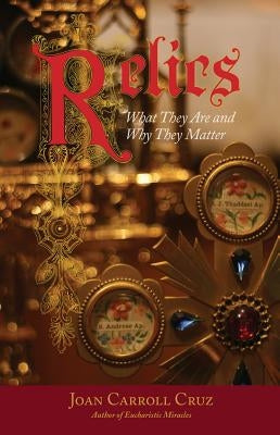 Relics: What They Are and Why They Matter by Cruz, Joan Carroll