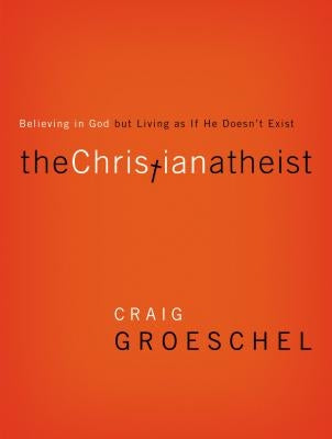 The Christian Atheist: Believing in God But Living as If He Doesn't Exist by Groeschel, Craig