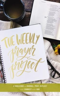 The Weekly Prayer Project: A Challenge to Journal, Pray, Reflect, and Connect with God by Zondervan