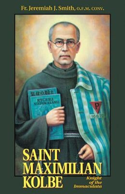 St. Maximilian Kolbe: Knight of the Immaculata by Smith, Jeremiah J.