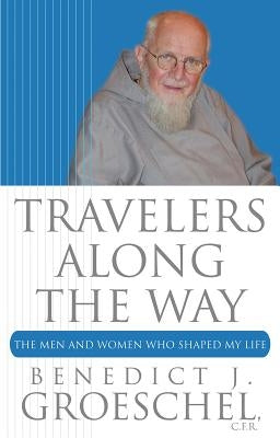 Travelers Along the Way: The Men and Women Who Shaped My Life by Groeschel, Benedict