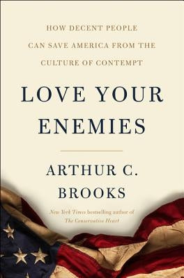 Love Your Enemies: How Decent People Can Save America from the Culture of Contempt by Brooks, Arthur C.