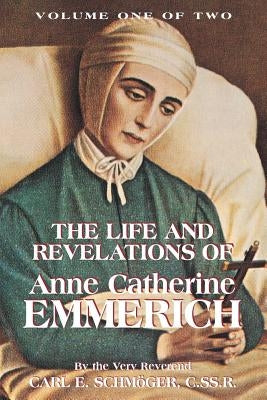The Life & Revelations of Anne Catherine Emmerich, Vol. 1 by Schmoger, K. E.