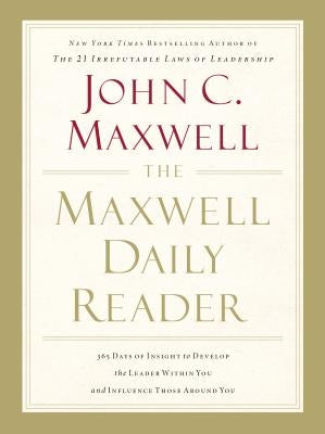 The Maxwell Daily Reader: 365 Days of Insight to Develop the Leader Within You and Influence Those Around You by Maxwell, John C.