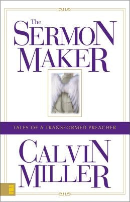 The Sermon Maker: Tales of a Transformed Preacher by Miller, Calvin