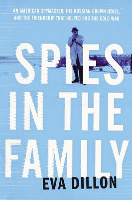 Spies in the Family: An American Spymaster, His Russian Crown Jewel, and the Friendship That Helped End the Cold War by Dillon, Eva