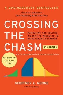 Crossing the Chasm, 3rd Edition: Marketing and Selling Disruptive Products to Mainstream Customers by Moore, Geoffrey A.