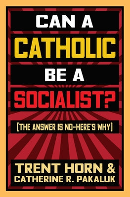 Can a Catholic Be a Socialist?: The Answer Is No - Here's Why by Horn, Trent