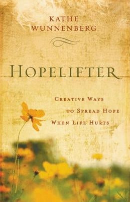 Hopelifter: Creative Ways to Spread Hope When Life Hurts by Wunnenberg, Kathe