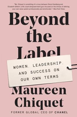 Beyond the Label: Women, Leadership, and Success on Our Own Terms by Chiquet, Maureen