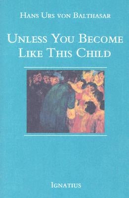 Unless You Become Like This Child by Urs Von Balthasar, Hans