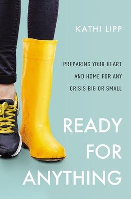 Ready for Anything: Preparing Your Heart and Home for Any Crisis Big or Small by Lipp, Kathi