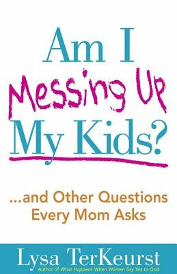 Am I Messing Up My Kids? by TerKeurst, Lysa
