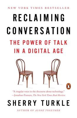 Reclaiming Conversation: The Power of Talk in a Digital Age by Turkle, Sherry