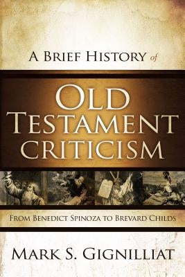 A Brief History of Old Testament Criticism: From Benedict Spinoza to Brevard Childs by Gignilliat, Mark S.