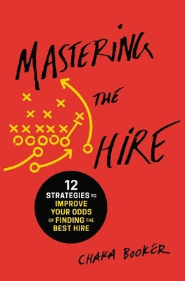 Mastering the Hire: 12 Strategies to Improve Your Odds of Finding the Best Hire by Booker, Chaka