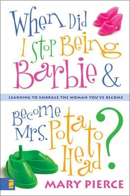 When Did I Stop Being Barbie and Become Mrs. Potato Head?: Learning to Embrace the Woman You've Become by Pierce, Mary