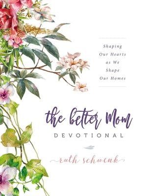 The Better Mom Devotional: Shaping Our Hearts as We Shape Our Homes by Schwenk, Ruth