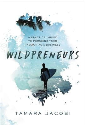 Wildpreneurs: A Practical Guide to Pursuing Your Passion as a Business by Jacobi, Tamara