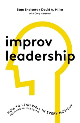 Improv Leadership: How to Lead Well in Every Moment by Endicott, Stan