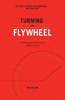 Turning the Flywheel: A Monograph to Accompany Good to Great by Collins, Jim