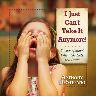 I Just Can't Take It Anymore!: Encouragement When Life Gets You Down by DeStefano, Anthony
