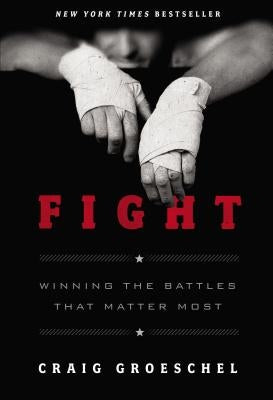 Fight: Winning the Battles That Matter Most by Groeschel, Craig