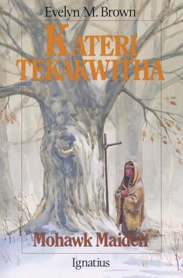 Kateri Tekakwitha: Mohawk Maiden by Brown, Evelyn