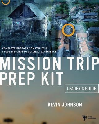 Mission Trip Prep Kit Leader's Guide: Complete Preparation for Your Students' Cross-Cultural Experience by Johnson, Kevin