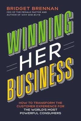 Winning Her Business: How to Transform the Customer Experience for the World's Most Powerful Consumers by Brennan, Bridget