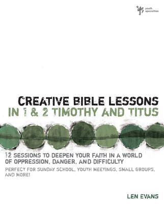 Creative Bible Lessons in 1 and 2 Timothy and Titus: 12 Sessions to Deepen Your Faith in a World of Oppression, Danger, and Difficulty by Evans, Len