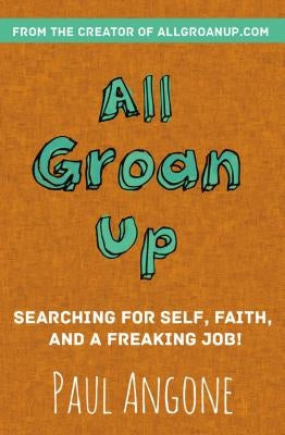 All Groan Up: Searching for Self, Faith, and a Freaking Job! by Angone, Paul
