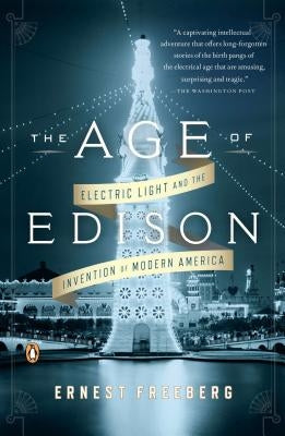 The Age of Edison: Electric Light and the Invention of Modern America by Freeberg, Ernest