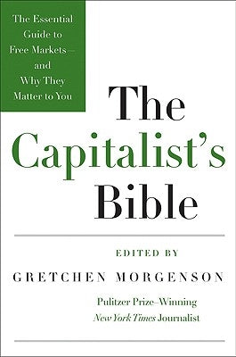 The Capitalist's Bible: The Essential Guide to Free Markets--And Why They Matter to You by Morgenson, Gretchen