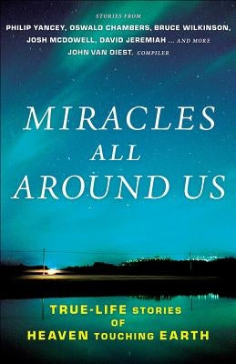 Miracles All Around Us: True-Life Stories of Heaven Touching Earth by Van Diest, John