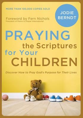 Praying the Scriptures for Your Children: Discover How to Pray God's Purpose for Their Lives by Berndt, Jodie