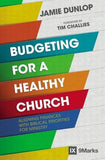 Budgeting for a Healthy Church: Aligning Finances with Biblical Priorities for Ministry by Dunlop, Jamie