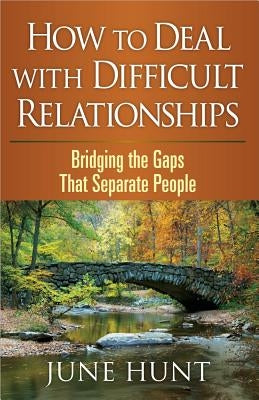 How to Deal with Difficult Relationships: Bridging the Gaps That Separate People by Hunt, June