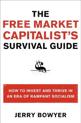 The Free Market Capitalist's Survival Guide: How to Invest and Thrive in an Era of Rampant Socialism by Bowyer, Jerry
