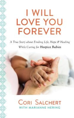 I Will Love You Forever: A True Story about Finding Life, Hope & Healing While Caring for Hospice Babies by Salchert, Cori