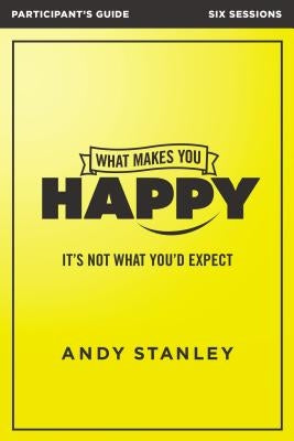 What Makes You Happy Participant's Guide: It's Not What You'd Expect by Stanley, Andy