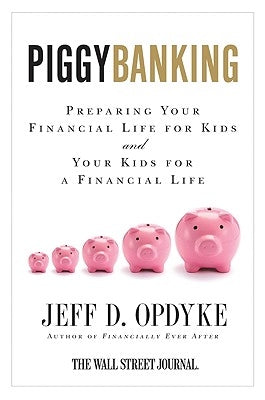 Piggybanking: Preparing Your Financial Life for Kids and Your Kids for a Financial Life by Opdyke, Jeff D.
