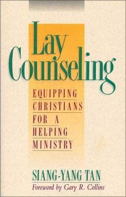 Lay Counseling: Equipping Christians for a Helping Ministry by Tan, Siang-Yang