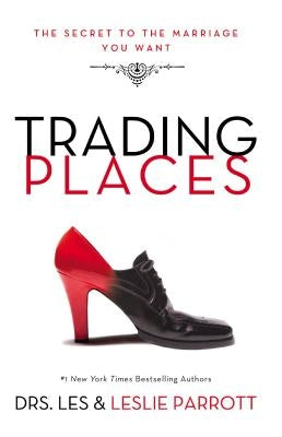 Trading Places: The Secret to the Marriage You Want by Parrott, Les And Leslie