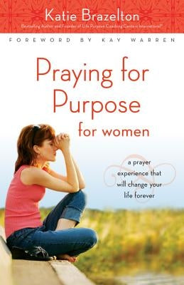 Praying for Purpose for Women: A Prayer Experience That Will Change Your Life Forever by Brazelton, Katherine