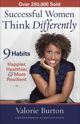 Successful Women Think Differently: 9 Habits to Make You Happier, Healthier, & More Resilient by Burton, Valorie