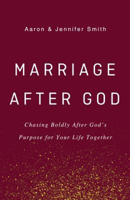 Marriage After God: Chasing Boldly After God's Purpose for Your Life Together by Smith, Aaron