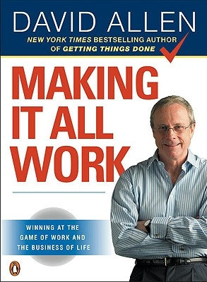 Making It All Work: Winning at the Game of Work and the Business of Life by Allen, David