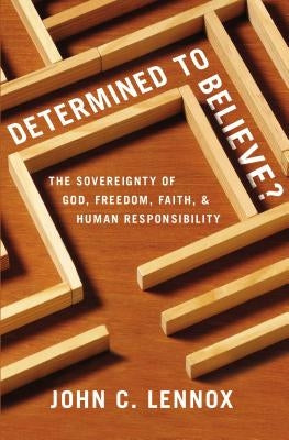 Determined to Believe?: The Sovereignty of God, Freedom, Faith, and Human Responsibility by Lennox, John C.