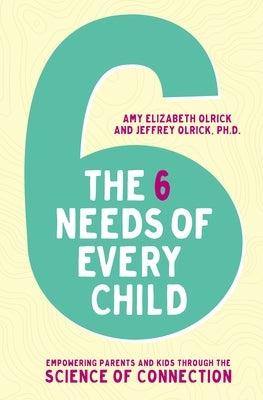 The 6 Needs of Every Child: Empowering Parents and Kids Through the Science of Connection by Olrick, Amy Elizabeth
